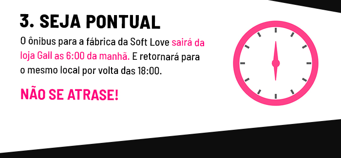 Seja pontual: O ônibus para a fábrica da Soft Love sairá da loja Hot Pink as 6:00 da manhã. E retornará para o mesmo local por volta das 18:00. Não se atrase!